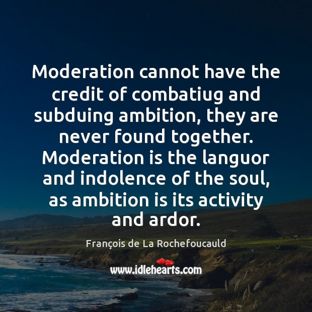 Image, Moderation cannot have the credit of combatiug and subduing ambition, they are