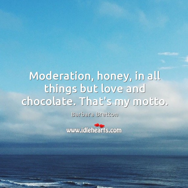 Image, Moderation, honey, in all things but love and chocolate. That's my motto.