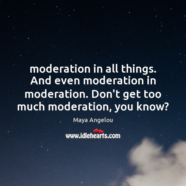 Image, Moderation in all things. And even moderation in moderation. Don't get too