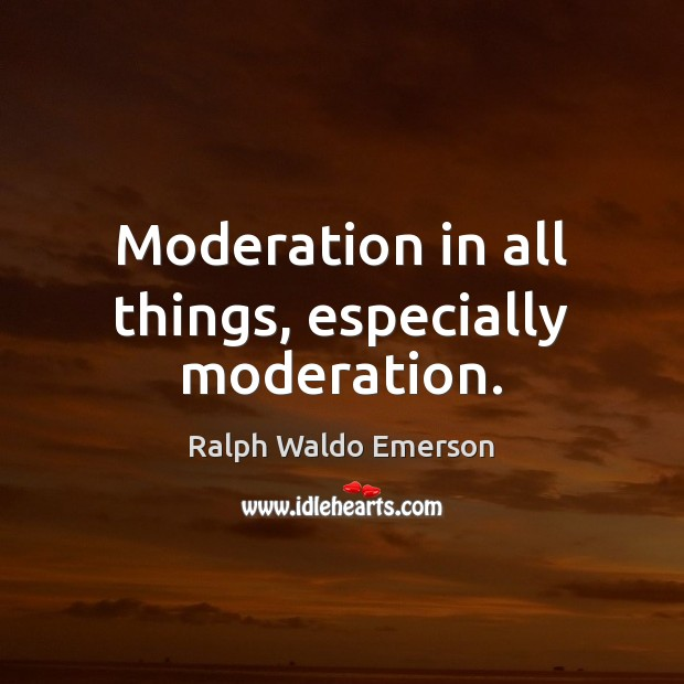 Moderation in all things, especially moderation. Image