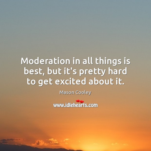 Moderation in all things is best, but it's pretty hard to get excited about it. Mason Cooley Picture Quote