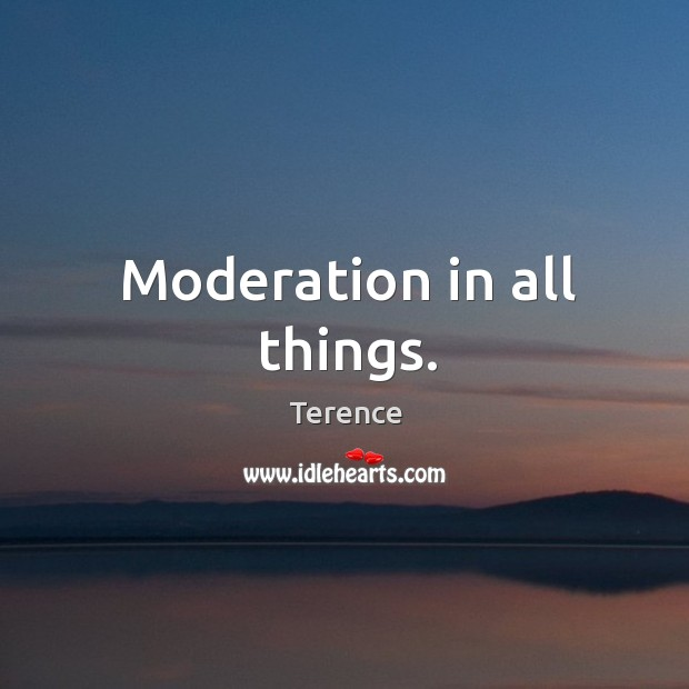 Moderation in all things. Terence Picture Quote