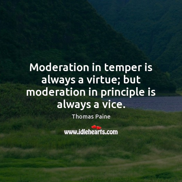 Moderation in temper is always a virtue; but moderation in principle is always a vice. Thomas Paine Picture Quote