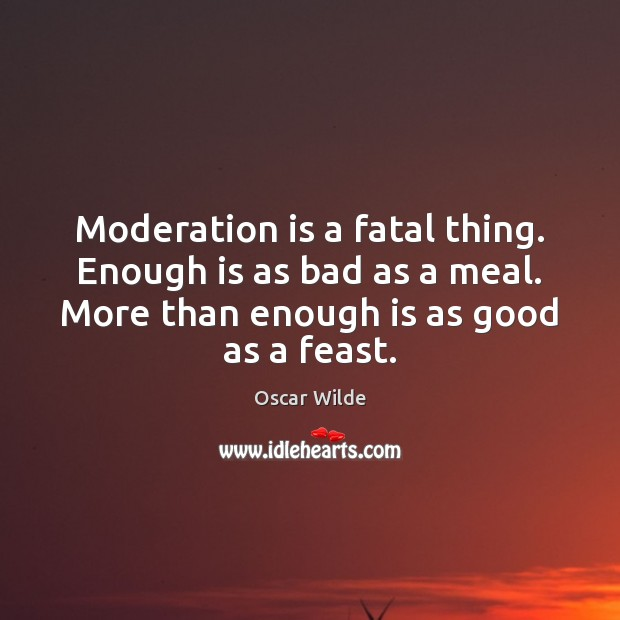 Image, Moderation is a fatal thing. Enough is as bad as a meal.