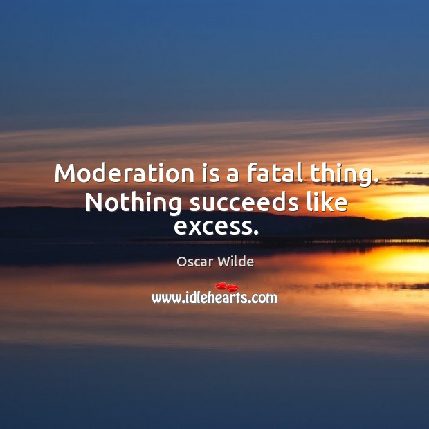 Image, Moderation is a fatal thing. Nothing succeeds like excess.