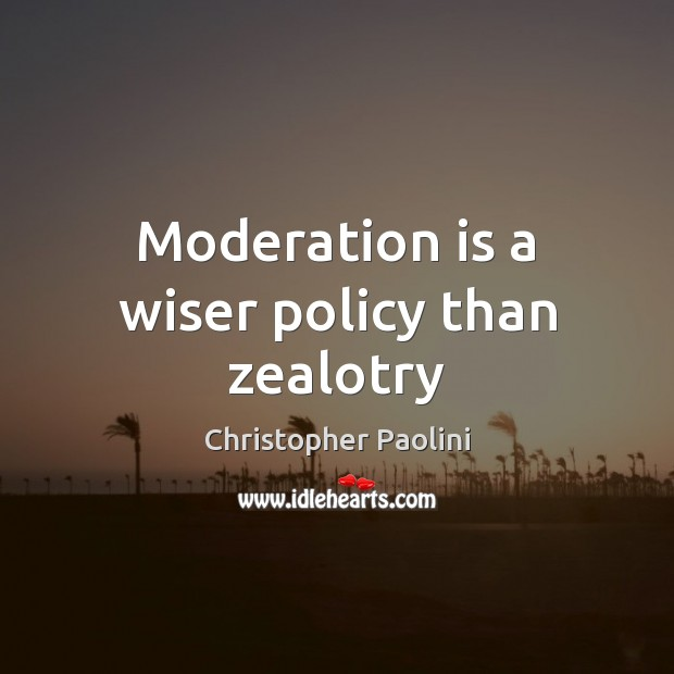 Moderation is a wiser policy than zealotry Christopher Paolini Picture Quote