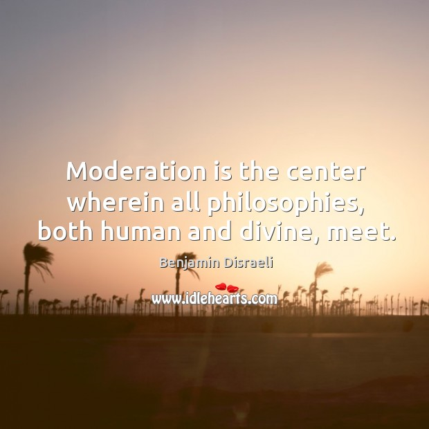 Image, Moderation is the center wherein all philosophies, both human and divine, meet.