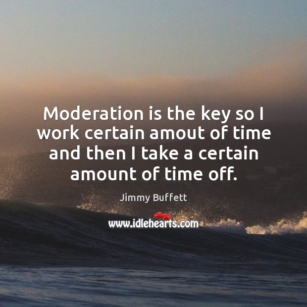 Moderation is the key so I work certain amout of time and Jimmy Buffett Picture Quote