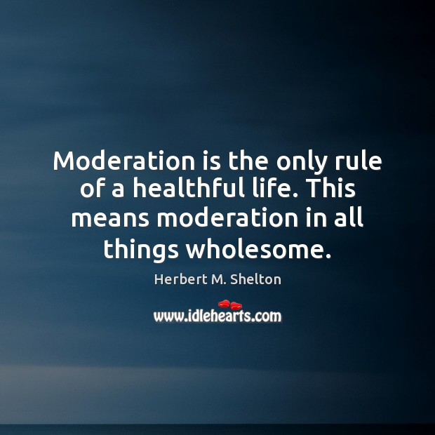 Moderation is the only rule of a healthful life. This means moderation Herbert M. Shelton Picture Quote