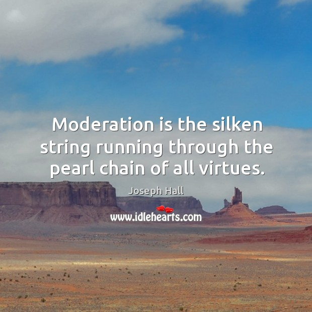 Moderation is the silken string running through the pearl chain of all virtues. Image