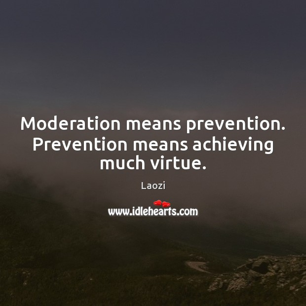 Image, Moderation means prevention. Prevention means achieving much virtue.
