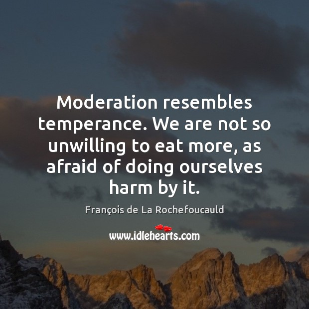 Image, Moderation resembles temperance. We are not so unwilling to eat more, as