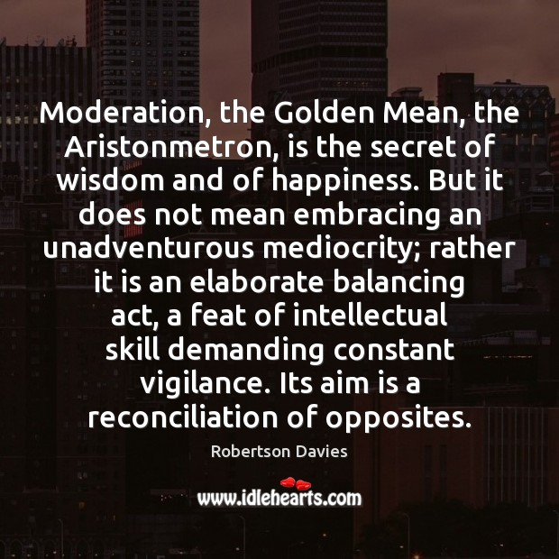 Moderation, the Golden Mean, the Aristonmetron, is the secret of wisdom and Image