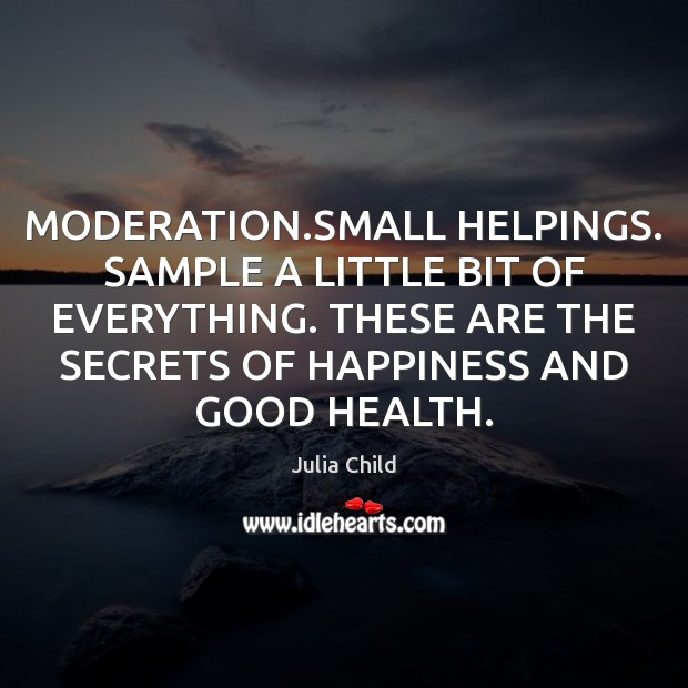 MODERATION.SMALL HELPINGS. SAMPLE A LITTLE BIT OF EVERYTHING. THESE ARE THE Julia Child Picture Quote