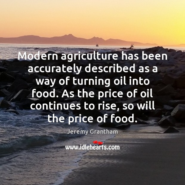 Modern agriculture has been accurately described as a way of turning oil Jeremy Grantham Picture Quote