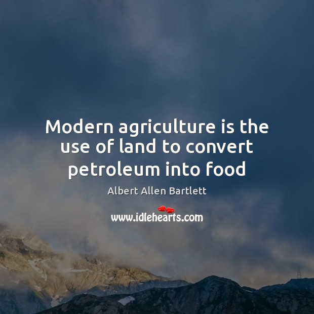 Modern agriculture is the use of land to convert petroleum into food Agriculture Quotes Image