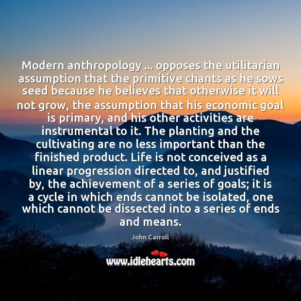 Modern anthropology … opposes the utilitarian assumption that the primitive chants as he John Carroll Picture Quote