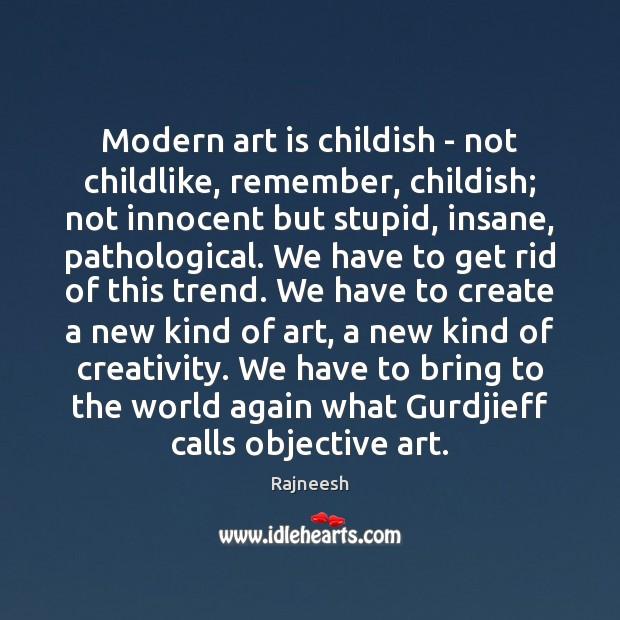 Image, Modern art is childish – not childlike, remember, childish; not innocent but
