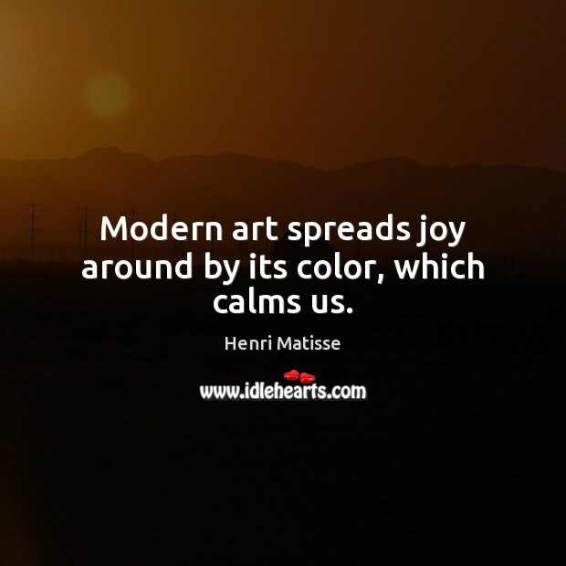 Modern art spreads joy around by its color, which calms us. Henri Matisse Picture Quote