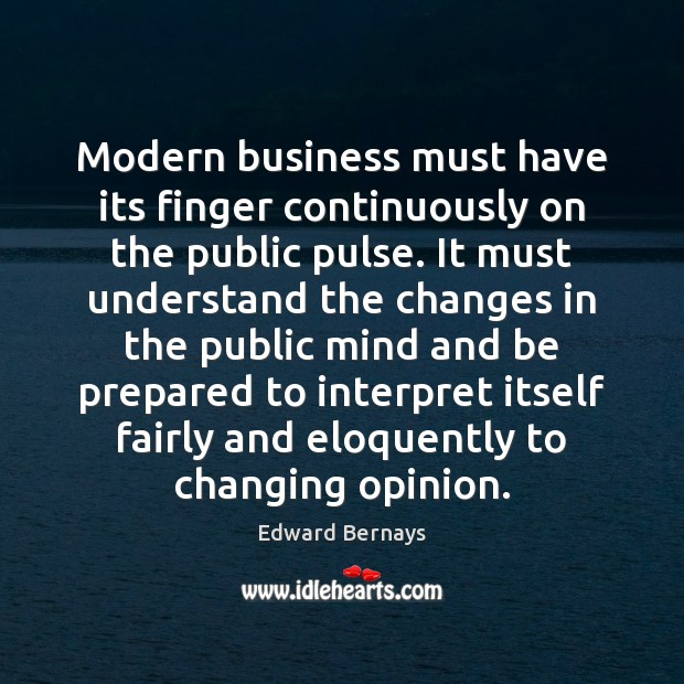 Modern business must have its finger continuously on the public pulse. It Edward Bernays Picture Quote