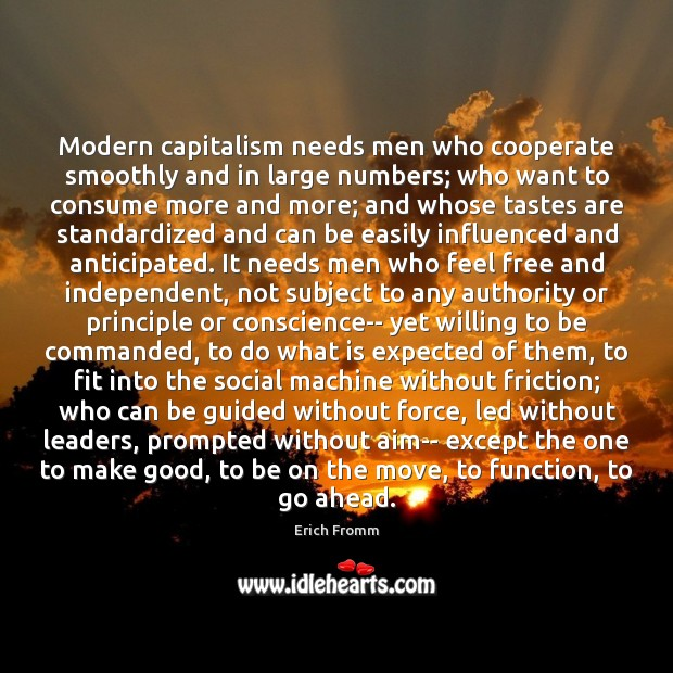 Modern capitalism needs men who cooperate smoothly and in large numbers; who Erich Fromm Picture Quote