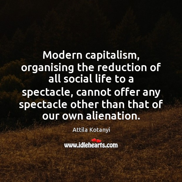 Image, Modern capitalism, organising the reduction of all social life to a spectacle,