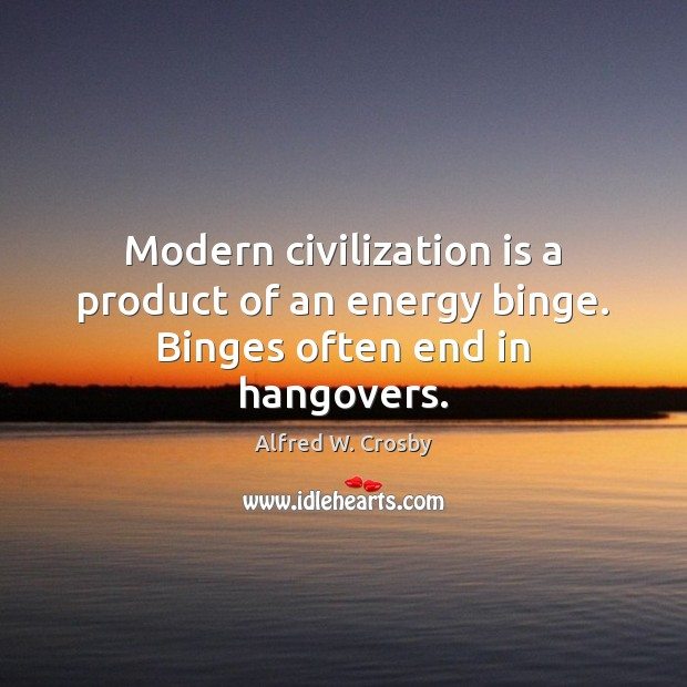 Image, Modern civilization is a product of an energy binge. Binges often end in hangovers.