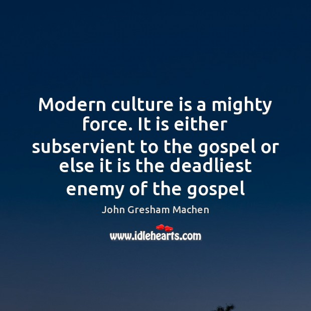 Modern culture is a mighty force. It is either subservient to the Image