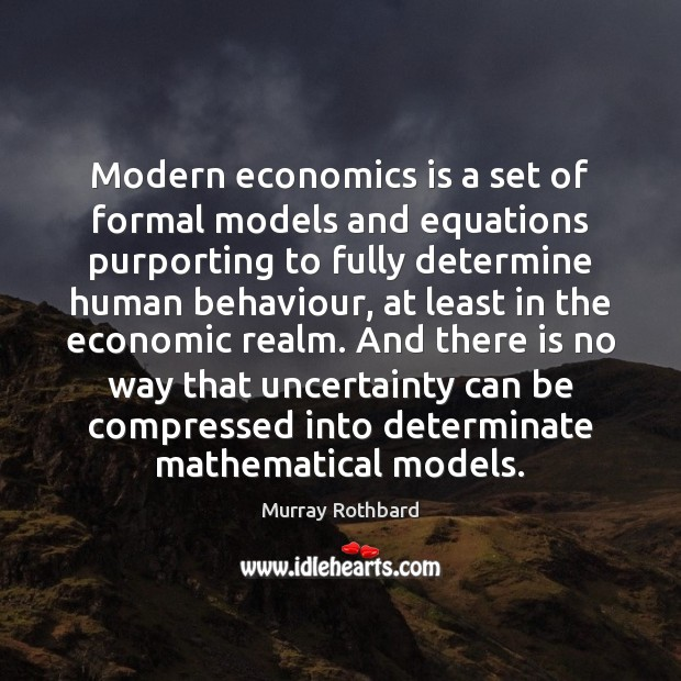 Modern economics is a set of formal models and equations purporting to Murray Rothbard Picture Quote