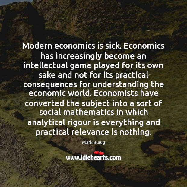 Modern economics is sick. Economics has increasingly become an intellectual game played Image