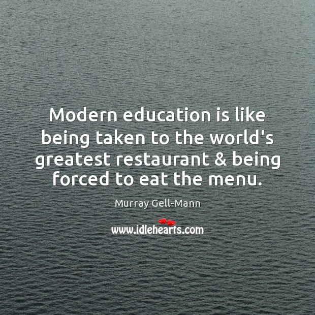 Modern education is like being taken to the world's greatest restaurant & being Image