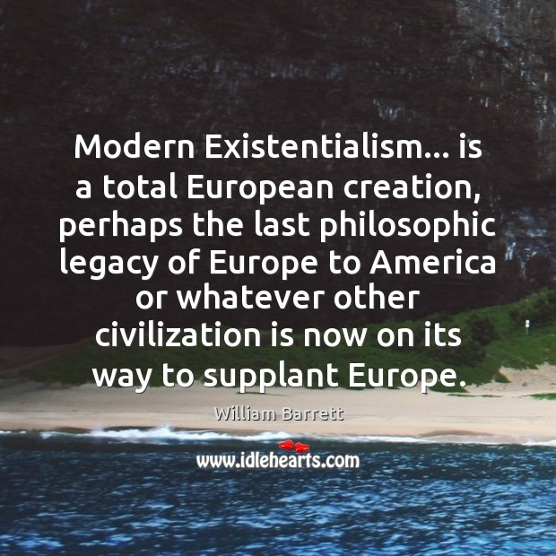 Image, Modern Existentialism… is a total European creation, perhaps the last philosophic legacy
