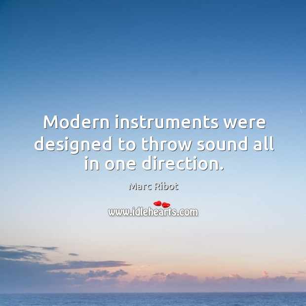 Modern instruments were designed to throw sound all in one direction. Marc Ribot Picture Quote