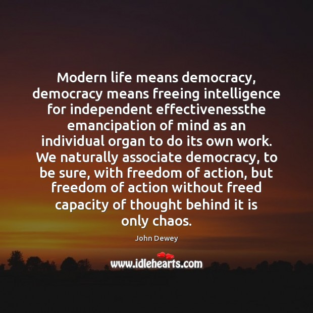 Modern life means democracy, democracy means freeing intelligence for independent effectivenessthe emancipation John Dewey Picture Quote