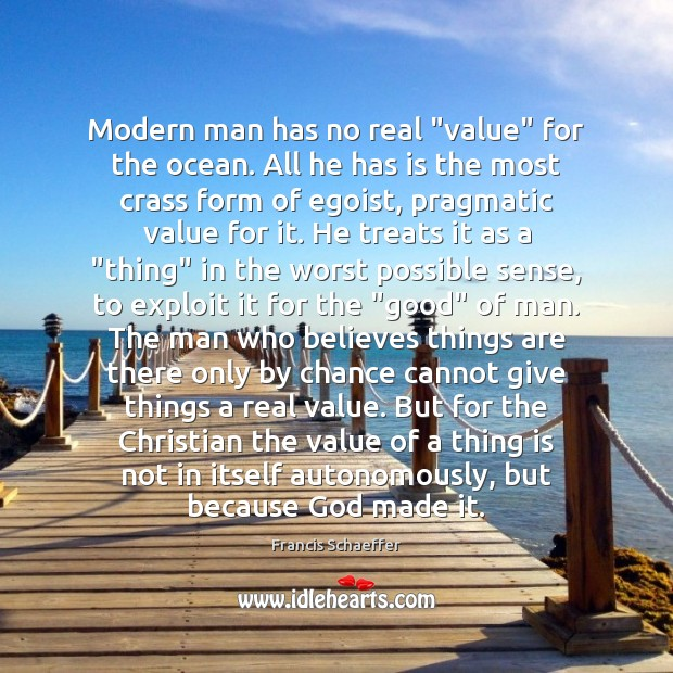 "Modern man has no real ""value"" for the ocean. All he has Francis Schaeffer Picture Quote"
