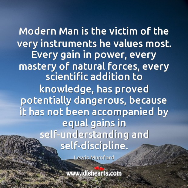 Modern Man is the victim of the very instruments he values most. Lewis Mumford Picture Quote
