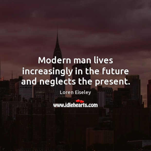 Modern man lives increasingly in the future and neglects the present. Loren Eiseley Picture Quote