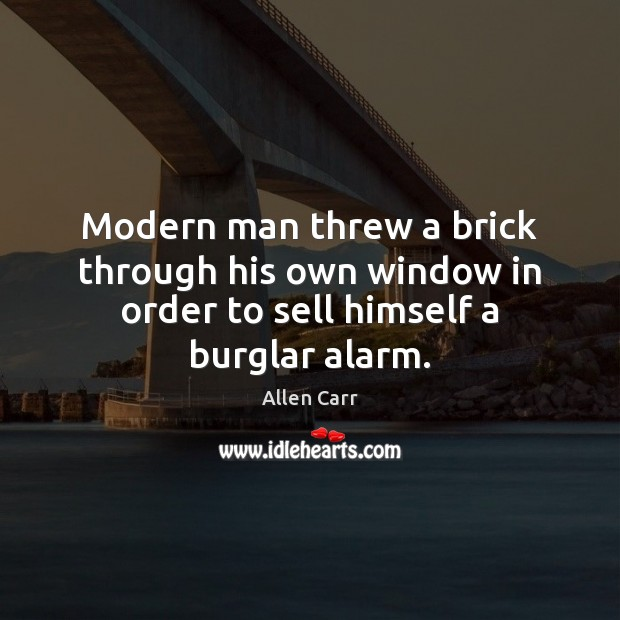 Image, Modern man threw a brick through his own window in order to sell himself a burglar alarm.