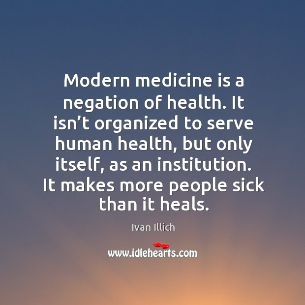 Modern medicine is a negation of health. It isn't organized to serve human health Image