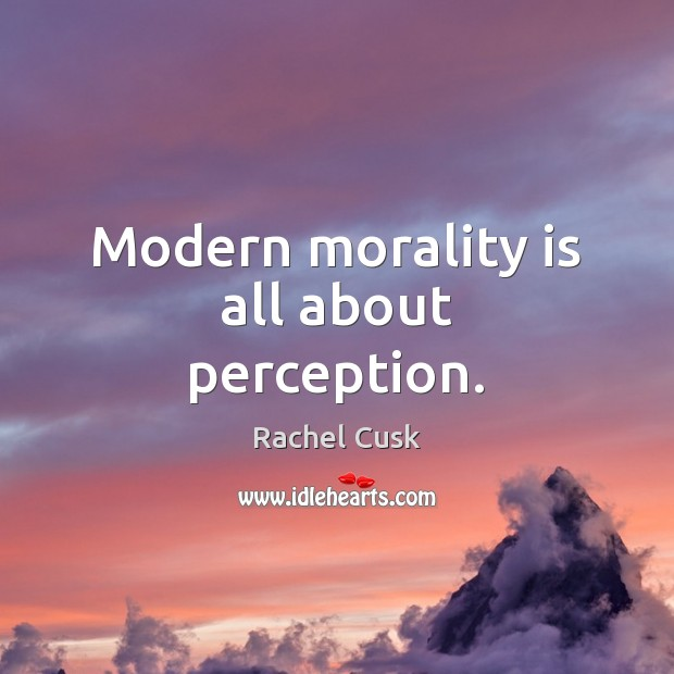 Modern morality is all about perception. Rachel Cusk Picture Quote