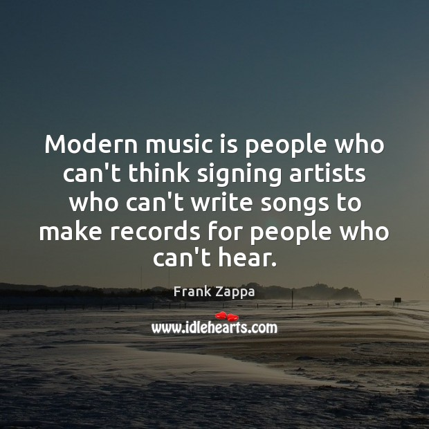 Modern music is people who can't think signing artists who can't write Image
