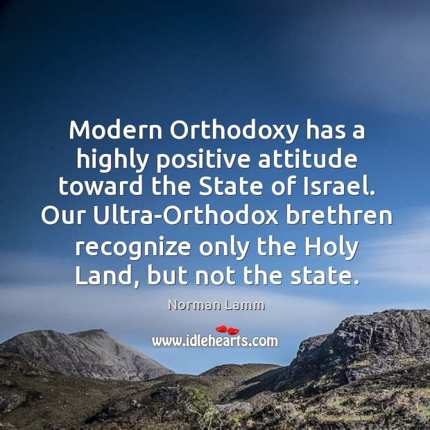 Modern orthodoxy has a highly positive attitude toward the state of israel. Norman Lamm Picture Quote
