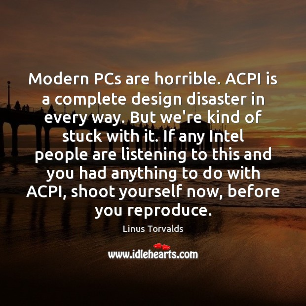 Modern PCs are horrible. ACPI is a complete design disaster in every Image