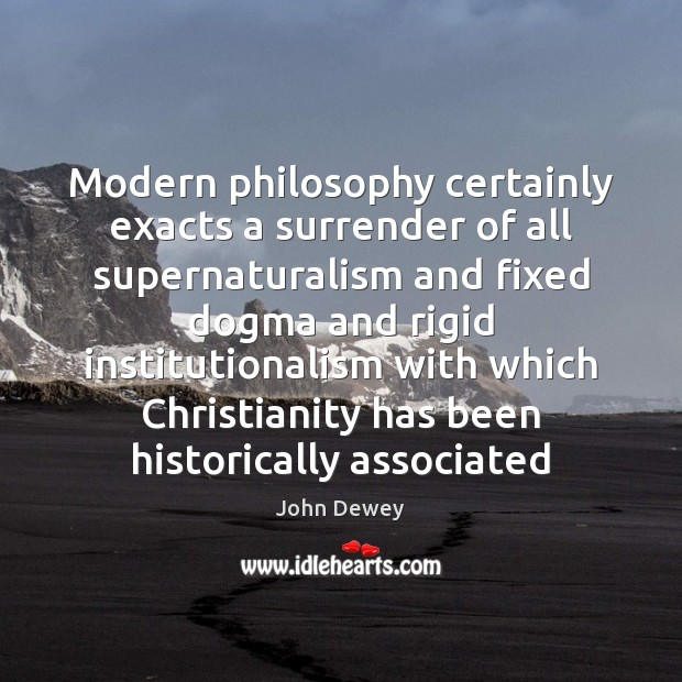 Modern philosophy certainly exacts a surrender of all supernaturalism and fixed dogma Image