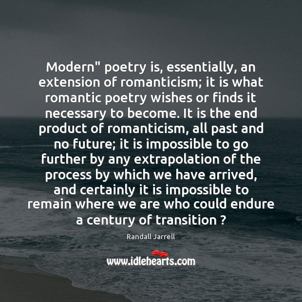 "Modern"" poetry is, essentially, an extension of romanticism; it is what romantic Randall Jarrell Picture Quote"