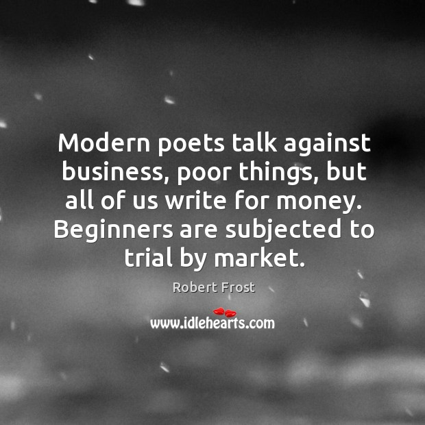 Modern poets talk against business, poor things, but all of us write for money. Image