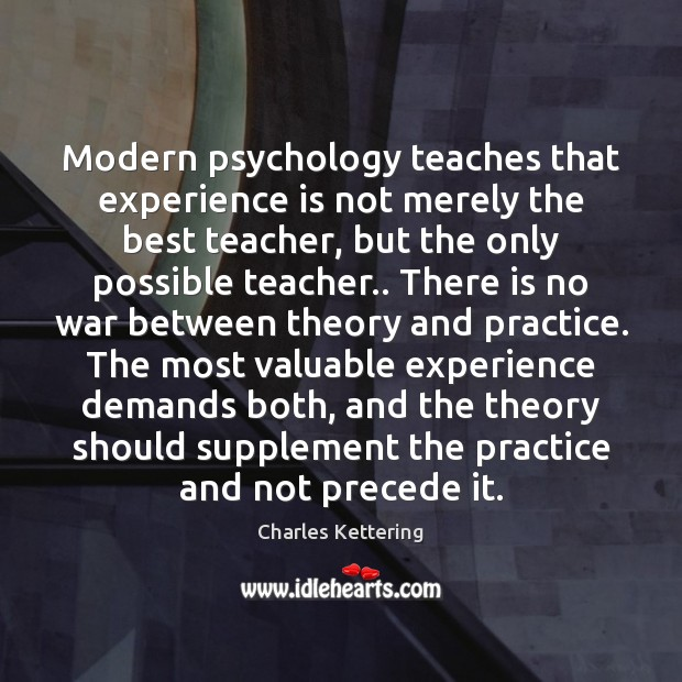 Modern psychology teaches that experience is not merely the best teacher, but Charles Kettering Picture Quote