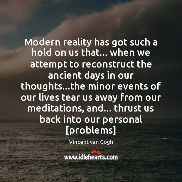 Modern reality has got such a hold on us that… when we Vincent van Gogh Picture Quote