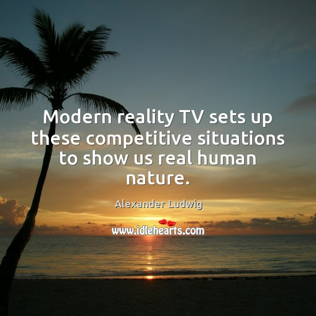Image, Modern reality TV sets up these competitive situations to show us real human nature.