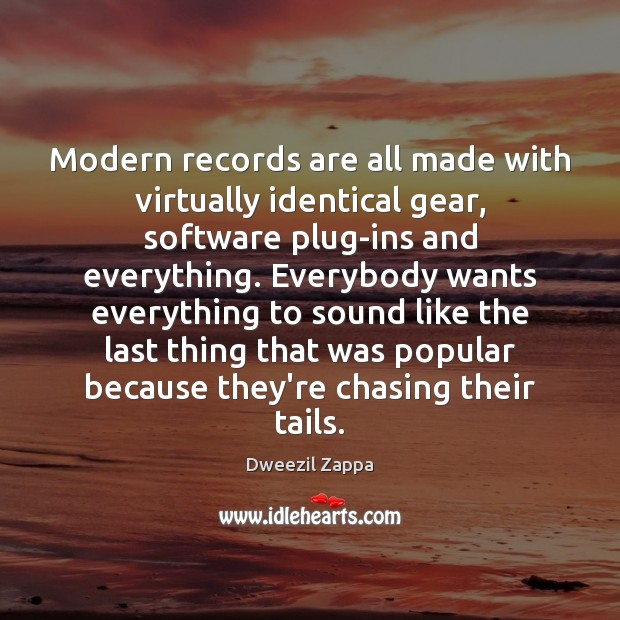 Modern records are all made with virtually identical gear, software plug-ins and Dweezil Zappa Picture Quote